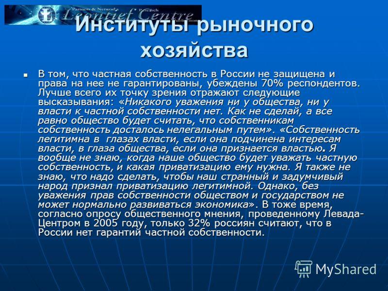 Институты рыночного хозяйства В том, что частная собственность в России не защищена и права на нее не гарантированы, убеждены 70% респондентов. Лучше всего их точку зрения отражают следующие высказывания: «Никакого уважения ни у общества, ни у власти