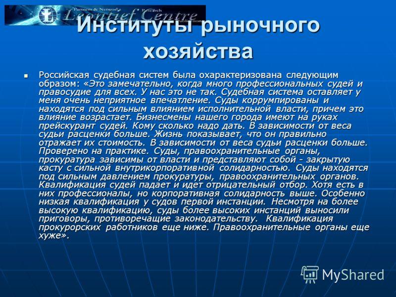 Институты рыночного хозяйства Российская судебная систем была охарактеризована следующим образом: «Это замечательно, когда много профессиональных судей и правосудие для всех. У нас это не так. Судебная система оставляет у меня очень неприятное впечат
