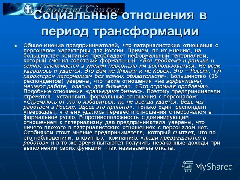 Социальные отношения в период трансформации Общее мнение предпринимателей, что патерналистские отношения с персоналом характерны для России. Причем, по их мнению, на большинстве компаний преобладает неформальный патернализм, который сменил советский