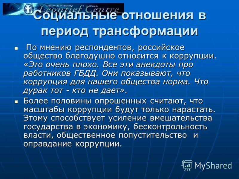 Социальные отношения в период трансформации По мнению респондентов, российское общество благодушно относится к коррупции. «Это очень плохо. Все эти анекдоты про работников ГБДД. Они показывают, что коррупция для нашего общества норма. Что дурак тот -