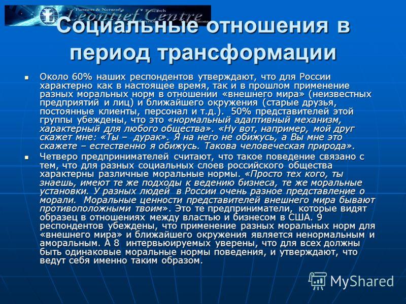 Социальные отношения в период трансформации Около 60% наших респондентов утверждают, что для России характерно как в настоящее время, так и в прошлом применение разных моральных норм в отношении «внешнего мира» (неизвестных предприятий и лиц) и ближа