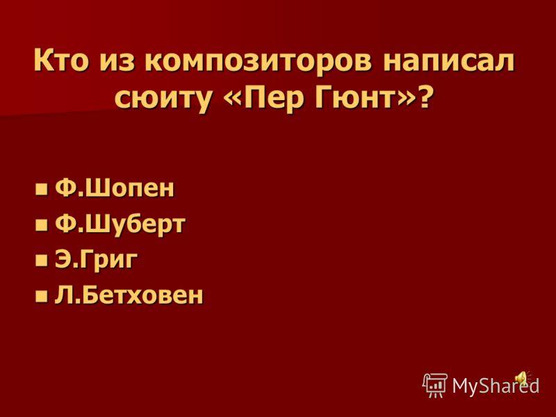 Кто из композиторов написал сюиту «Пер Гюнт»? Ф.Шопен Ф.Шопен Ф.Шуберт Ф.Шуберт Э.Григ Э.Григ Л.Бетховен Л.Бетховен