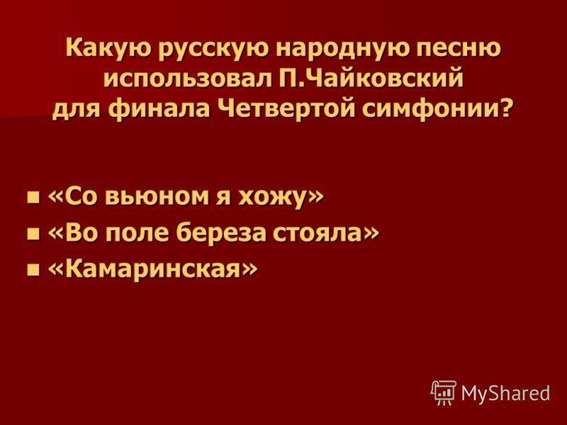 Какую русскую народную песню использовал П.Чайковский для финала Четвертой симфонии? «Со вьюном я хожу» «Со вьюном я хожу» «Во поле береза стояла» «Во поле береза стояла» «Камаринская» «Камаринская»