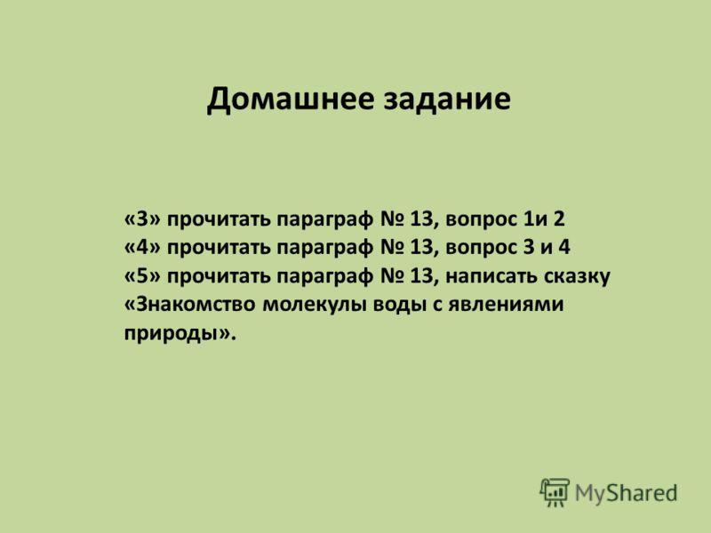 Домашнее задание «3» прочитать параграф 13, вопрос 1и 2 «4» прочитать параграф 13, вопрос 3 и 4 «5» прочитать параграф 13, написать сказку «Знакомство молекулы воды с явлениями природы».