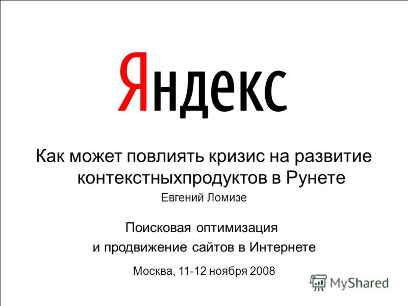 1 Как может повлиять кризис на развитие контекстныхпродуктов в Рунете Евгений Ломизе Поисковая оптимизация и продвижение сайтов в Интернете Москва, 11-12 ноября 2008