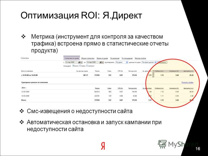 Оптимизация ROI: Я.Директ Метрика (инструмент для контроля за качеством трафика) встроена прямо в статистические отчеты продукта) 16 Смс-извещения о недоступности сайта Автоматическая остановка и запуск кампании при недоступности сайта
