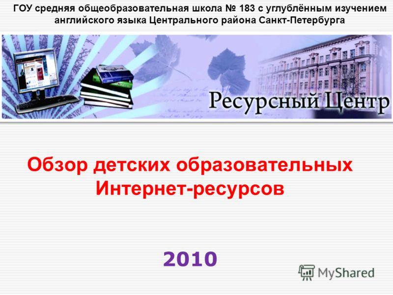 Обзор детских образовательных Интернет-ресурсов 2010 ГОУ средняя общеобразовательная школа 183 с углублённым изучением английского языка Центрального района Санкт-Петербурга