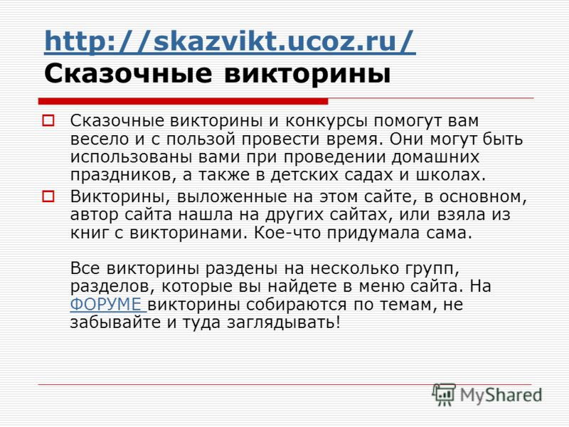 http://skazvikt.ucoz.ru/ http://skazvikt.ucoz.ru/ Сказочные викторины Сказочные викторины и конкурсы помогут вам весело и с пользой провести время. Они могут быть использованы вами при проведении домашних праздников, а также в детских садах и школах.