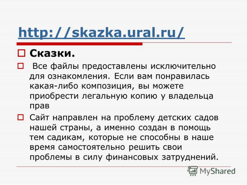 http://skazka.ural.ru/ Сказки. Все файлы предоставлены исключительно для ознакомления. Если вам понравилась какая-либо композиция, вы можете приобрести легальную копию у владельца прав Сайт направлен на проблему детских садов нашей страны, а именно с