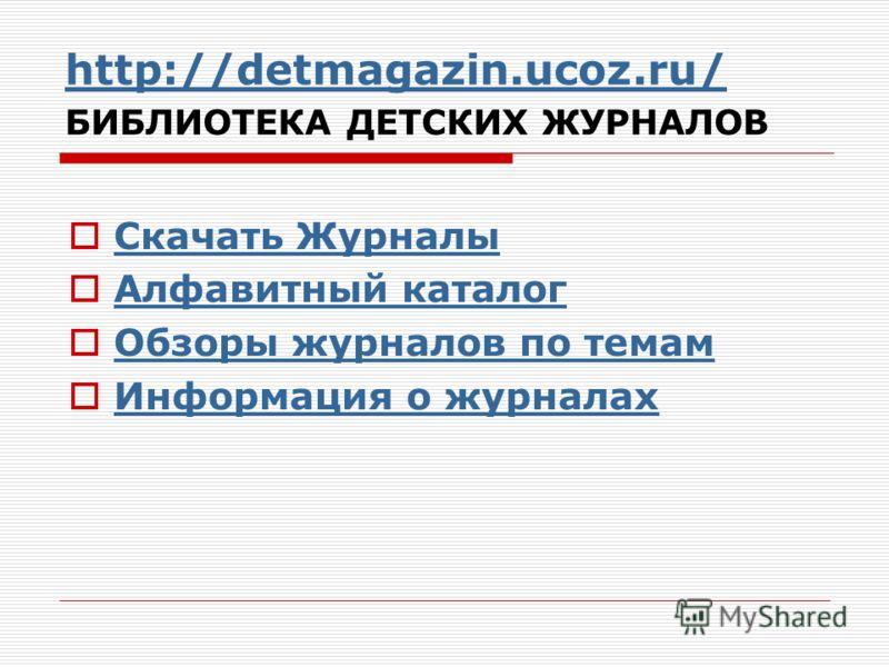 http://detmagazin.ucoz.ru/ http://detmagazin.ucoz.ru/ БИБЛИОТЕКА ДЕТСКИХ ЖУРНАЛОВ Скачать Журналы Алфавитный каталог Обзоры журналов по темам Информация о журналах