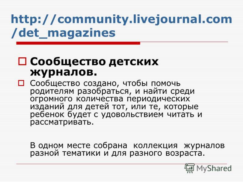 http://community.livejournal.com /det_magazines Сообщество детских журналов. Сообщество создано, чтобы помочь родителям разобраться, и найти среди огромного количества периодических изданий для детей тот, или те, которые ребенок будет с удовольствием
