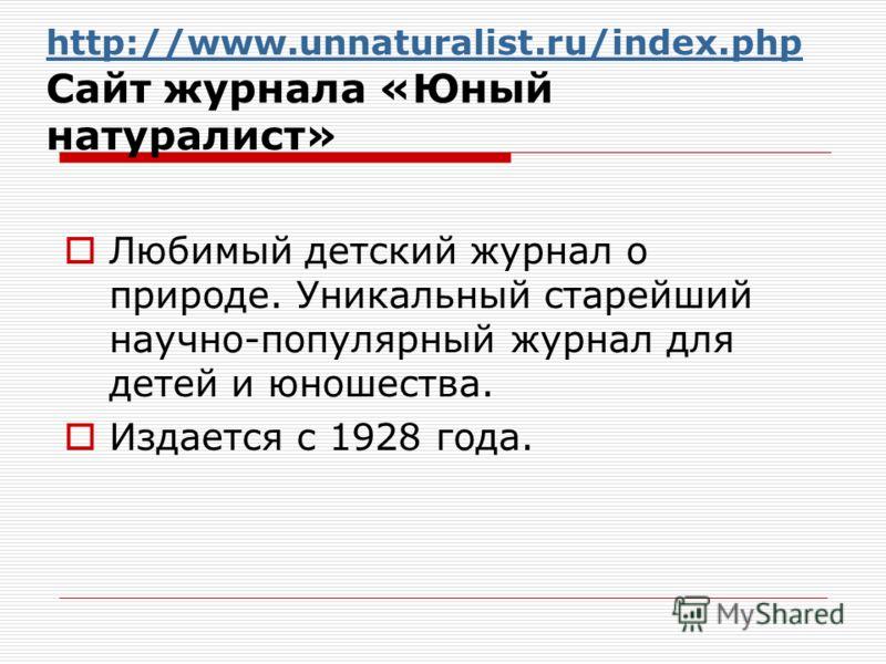 http://www.unnaturalist.ru/index.php http://www.unnaturalist.ru/index.php Сайт журнала «Юный натуралист» Любимый детский журнал о природе. Уникальный старейший научно-популярный журнал для детей и юношества. Издается с 1928 года.