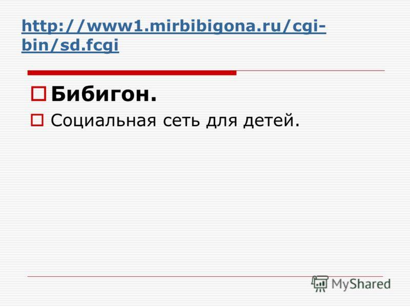 http://www1.mirbibigona.ru/cgi- bin/sd.fcgi Бибигон. Социальная сеть для детей.