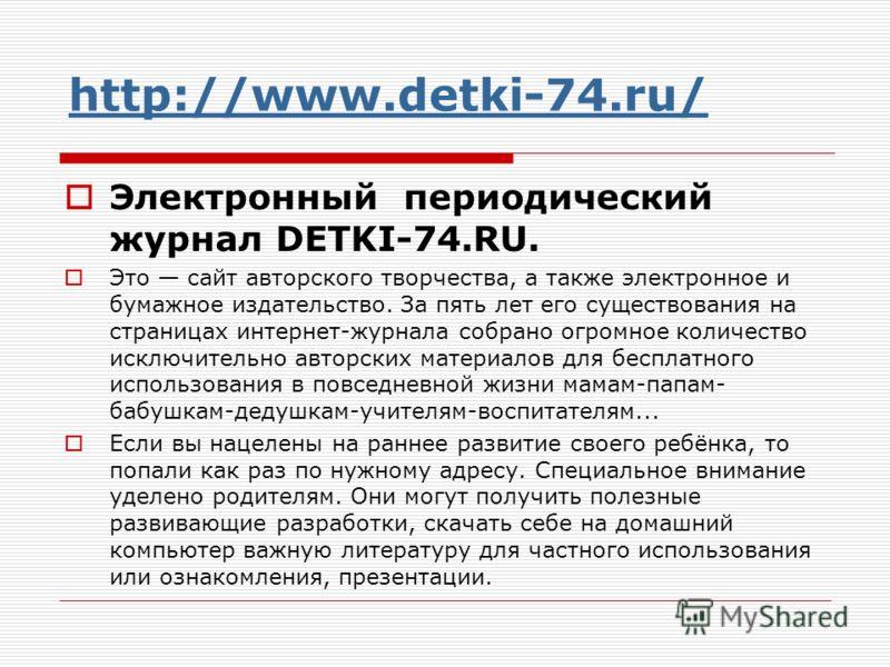 http://www.detki-74.ru/ Электронный периодический журнал DETKI-74.RU. Это сайт авторского творчества, а также электронное и бумажное издательство. За пять лет его существования на страницах интернет-журнала собрано огромное количество исключительно а