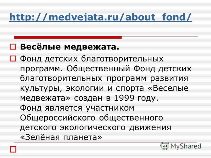 http://medvejata.ru/about_fond/ Весёлые медвежата. Фонд детских благотворительных программ. Общественный Фонд детских благотворительных программ развития культуры, экологии и спорта «Веселые медвежата» создан в 1999 году. Фонд является участником Общ