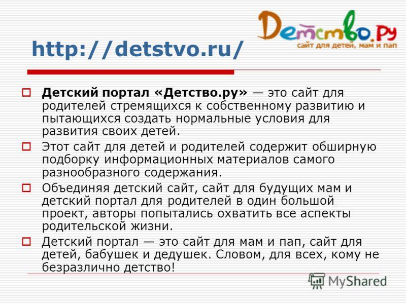 Детский портал «Детство.ру» это сайт для родителей стремящихся к собственному развитию и пытающихся создать нормальные условия для развития своих детей. Этот сайт для детей и родителей содержит обширную подборку информационных материалов самого разно