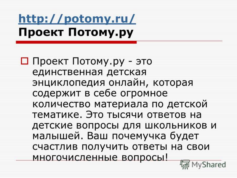 http://potomy.ru/ http://potomy.ru/ Проект Потому.ру Проект Потому.ру - это единственная детская энциклопедия онлайн, которая содержит в себе огромное количество материала по детской тематике. Это тысячи ответов на детские вопросы для школьников и ма