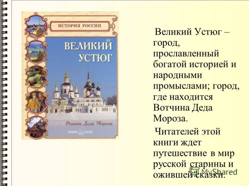 Великий Устюг – город, прославленный богатой историей и народными промыслами; город, где находится Вотчина Деда Мороза. Читателей этой книги ждет путешествие в мир русской старины и ожившей сказки.