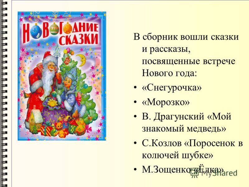 В сборник вошли сказки и рассказы, посвященные встрече Нового года: «Снегурочка» «Морозко» В. Драгунский «Мой знакомый медведь» С.Козлов «Поросенок в колючей шубке» М.Зощенко «Ёлка»