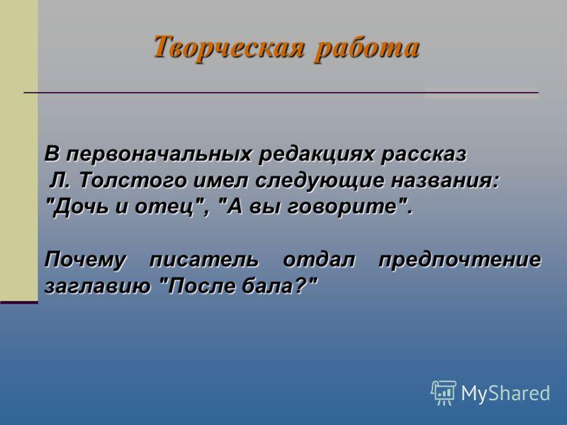 В первоначальных редакциях рассказ Л. Толстого имел следующие названия: Л. Толстого имел следующие названия: Дочь и отец, А вы говорите. Почему писатель отдал предпочтение заглавию После бала? Творческая работа