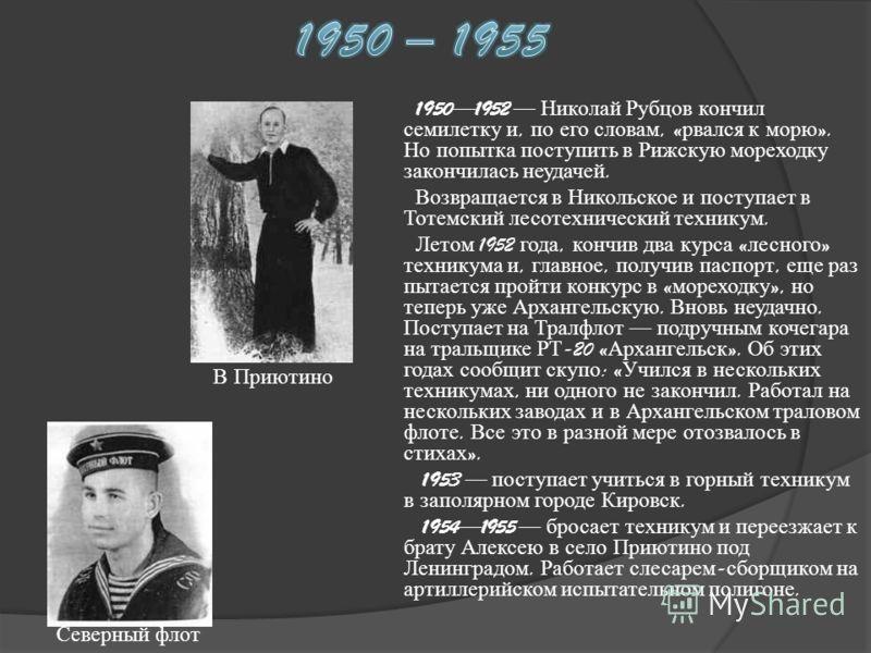 19501952 Николай Рубцов кончил семилетку и, по его словам, « рвался к морю ». Но попытка поступить в Рижскую мореходку закончилась неудачей. Возвращается в Никольское и поступает в Тотемский лесотехнический техникум. Летом 1952 года, кончив два курса