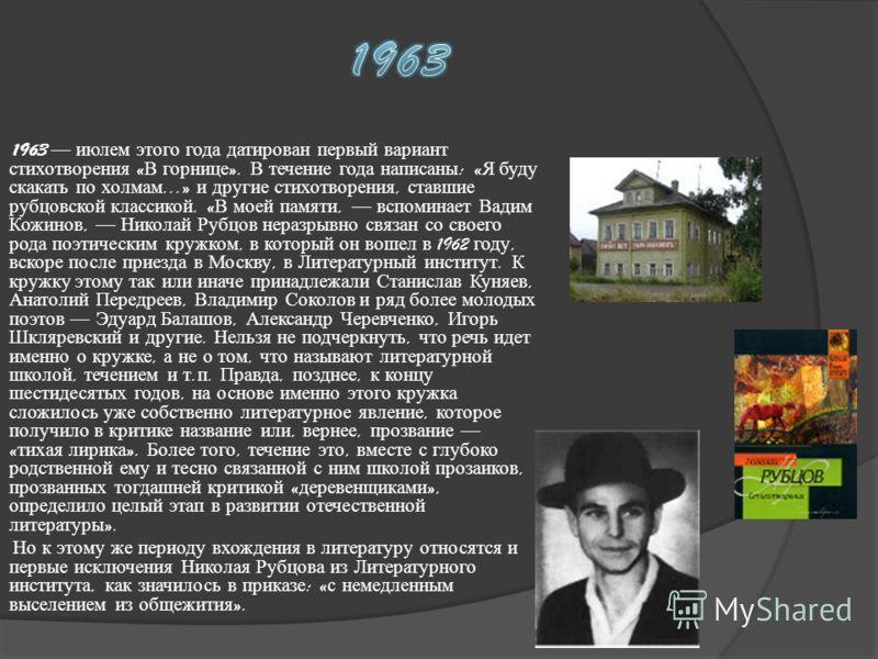 1963 июлем этого года датирован первый вариант стихотворения « В горнице ». В течение года написаны : « Я буду скакать по холмам...» и другие стихотворения, ставшие рубцовской классикой. « В моей памяти, вспоминает Вадим Кожинов, Николай Рубцов нераз