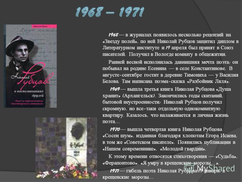 1968 в журналах появилось несколько рецензий на « Звезду полей », по ней Николай Рубцов защитил диплом в Литературном институте и 19 апреля был принят в Союз писателей. Получил в Вологде комнату в общежитии. Ранней весной исполнилась давнишняя мечта