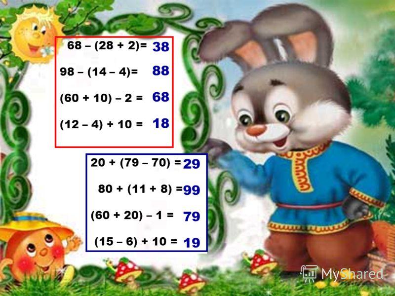 68 – (28 + 2)= 98 – (14 – 4)= (60 + 10) – 2 = (12 – 4) + 10 = 38 88 68 18 29 99 79 19 20 + (79 – 70) = 80 + (11 + 8) = (60 + 20) – 1 = (15 – 6) + 10 =
