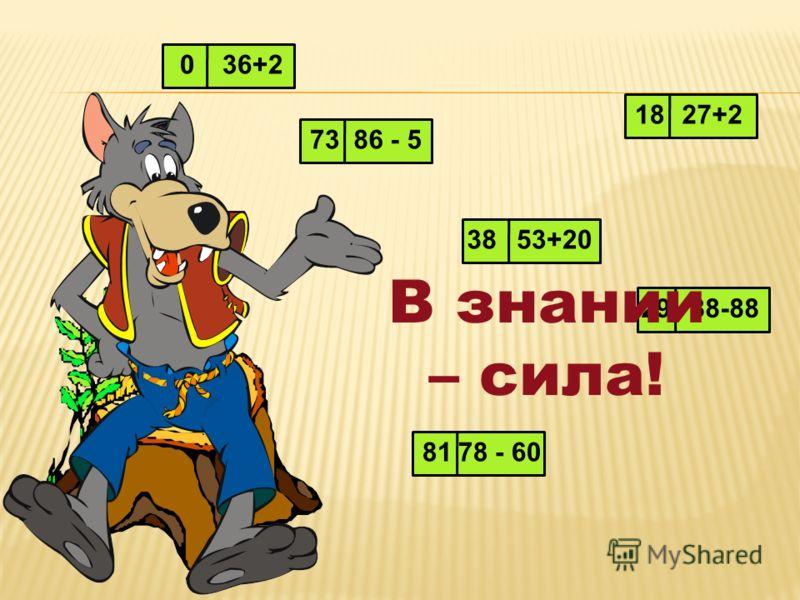 036+2 7386 - 5 3853+20 2988-88 8178 - 60 27+218 В знании – сила!