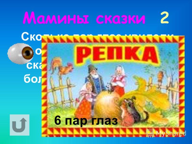 Мамины сказки 2 Сколько пар глаз увидели овощ в одноимённой сказке, который хотя и с большим трудом, но всё- таки вытянули. 6 пар глаз
