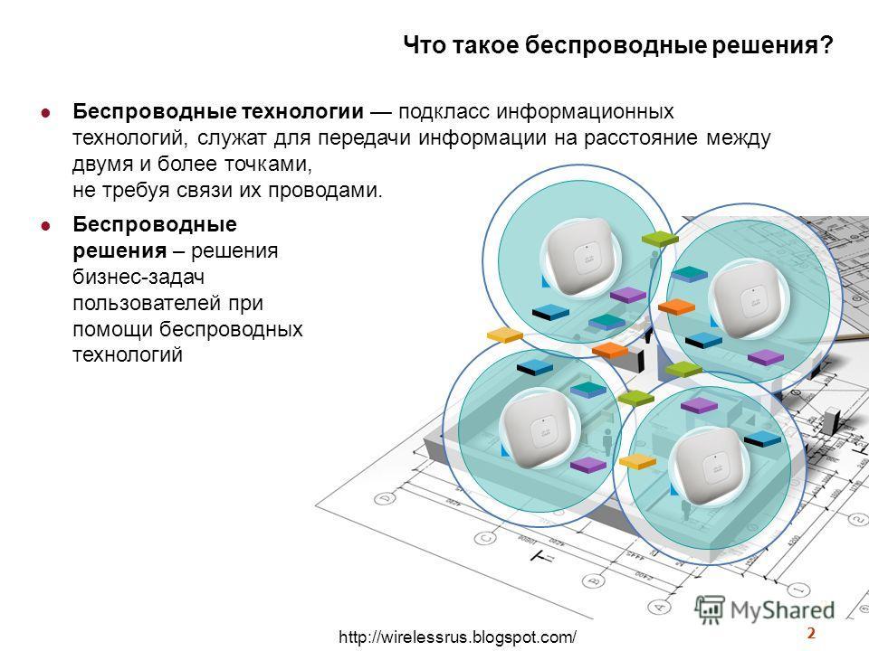 http://wirelessrus.blogspot.com/ 2 Что такое беспроводные решения? Беспроводные решения – решения бизнес-задач пользователей при помощи беспроводных технологий 2 Беспроводные технологии подкласс информационных технологий, служат для передачи информац