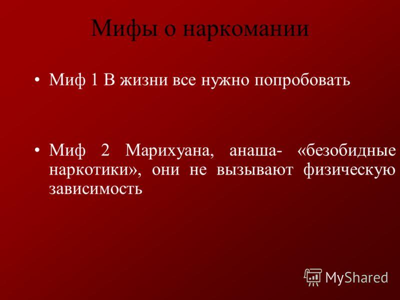 Мифы о наркомании Миф 1 В жизни все нужно попробовать Миф 2 Марихуана, анаша- «безобидные наркотики», они не вызывают физическую зависимость