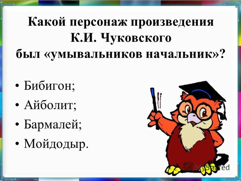 Какой персонаж произведения К.И. Чуковского был «умывальников начальник»? Бибигон; Айболит; Бармалей; Мойдодыр.