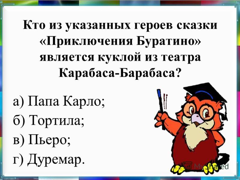 Кто из указанных героев сказки «Приключения Буратино» является куклой из театра Карабаса-Барабаса? а) Папа Карло; б) Тортила; в) Пьеро; г) Дуремар.