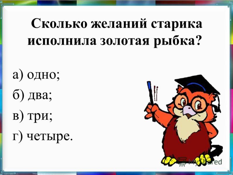 Сколько желаний старика исполнила золотая рыбка? а) одно; б) два; в) три; г) четыре.