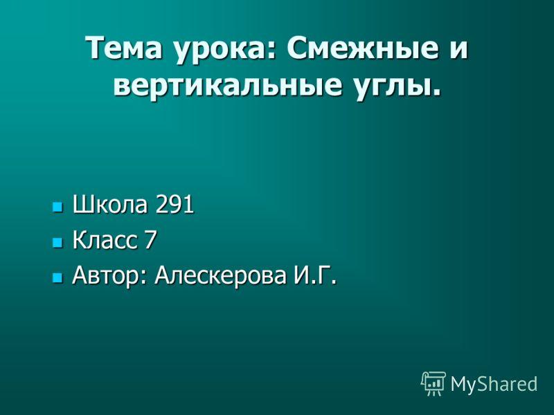 Тема урока: Смежные и вертикальные углы. Школа 291 Школа 291 Класс 7 Класс 7 Автор: Алескерова И.Г. Автор: Алескерова И.Г.