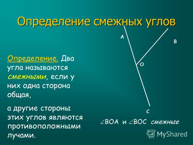 Определение смежных углов Определение. Два угла называются смежными, если у них одна сторона общая, а другие стороны этих углов являются противоположными лучами. А О В С ВОА и ВОС смежные А О В С А О В С А О В С А О В С А О В С А О В С А О В С