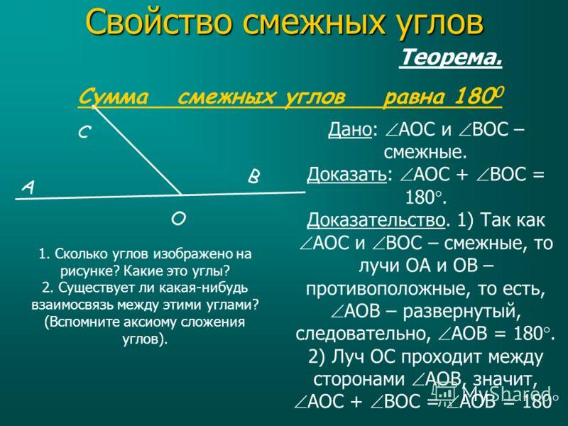 Теорема. Сумма смежных углов равна 180 0 Дано: AOC и BOC – смежные. Доказать: AOC + BOC = 180. Доказательство. 1) Так как AOC и BOC – смежные, то лучи ОА и ОВ – противоположные, то есть, AOB – развернутый, следовательно, AOB = 180. 2) Луч OC проходит