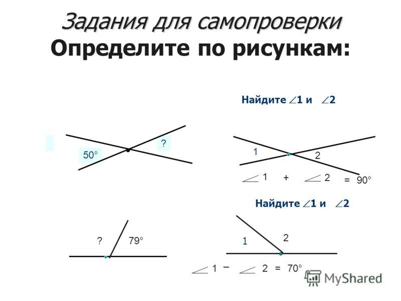 50° ? 12 1 _ 2=70° 79°? 1 +2 =90° 2 1 Задания для самопроверки Задания для самопроверки Определите по рисункам: Найдите 1 и 2 1