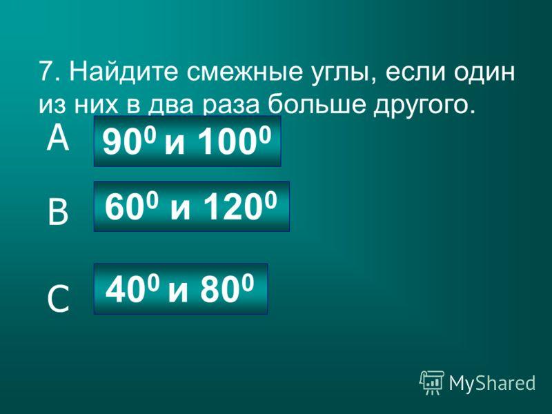 7. Найдите смежные углы, если один из них в два раза больше другого. 60 0 и 120 0 90 0 и 100 0 40 0 и 80 0 C B A
