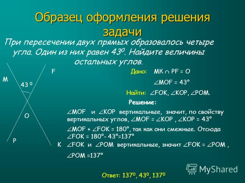 Образец оформления решения задачи При пересечении двух прямых образовалось четыре угла. Один из них равен 43 0. Найдите величины остальных углов. M O F P K 43 0 Дано: Найти: Решение: Ответ: 137 0, 43 0, 137 0 МК PF = О МОF = 43° FOK, KOP, POM. МОF и