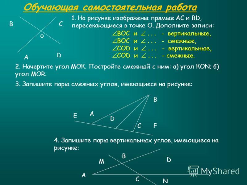 Обучающая самостоятельная работа А СВ D 2. Начертите угол МОК. Постройте смежный с ним: а) угол КОN; б) угол MOR. 3. Запишите пары смежных углов, имеющиеся на рисунке: Е А D C В F 4. Запишите пары вертикальных углов, имеющиеся на рисунке: D В А М С N