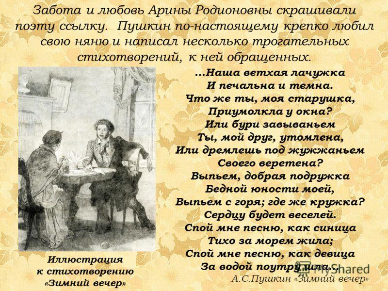 Забота и любовь Арины Родионовны скрашивали поэту ссылку. Пушкин по-настоящему крепко любил свою няню и написал несколько трогательных стихотворений, к ней обращенных. Иллюстрация к стихотворению «Зимний вечер» …Наша ветхая лачужка И печальна и темна