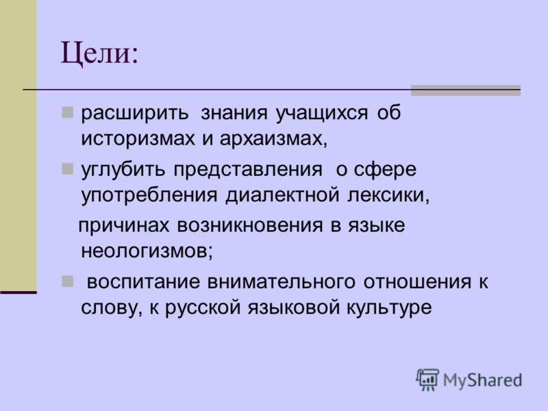 Цели: расширить знания учащихся об историзмах и архаизмах, углубить представления о сфере употребления диалектной лексики, причинах возникновения в языке неологизмов; воспитание внимательного отношения к слову, к русской языковой культуре