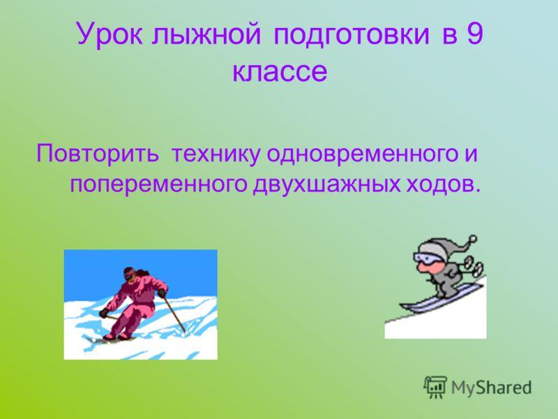 Урок лыжной подготовки в 9 классе Повторить технику одновременного и попеременного двухшажных ходов.