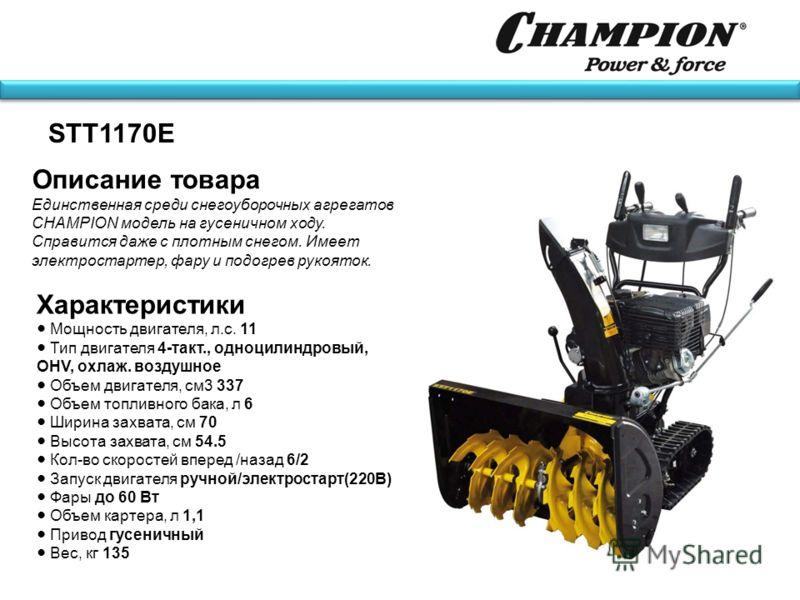 Описание товара Единственная среди снегоуборочных агрегатов CHAMPION модель на гусеничном ходу. Справится даже с плотным снегом. Имеет электростартер, фару и подогрев рукояток. STT1170E Характеристики Мощность двигателя, л.с. 11 Тип двигателя 4-такт.