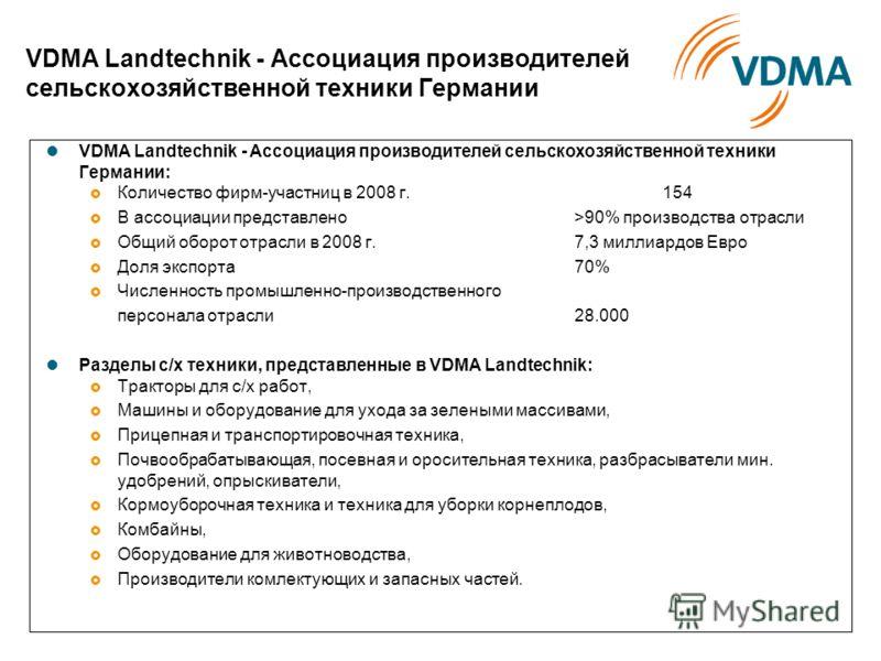 VDMA Landtechnik - Ассоциация производителей сельскохозяйственной техники Германии VDMA Landtechnik - Ассоциация производителей сельскохозяйственной техники Германии: Количество фирм-участниц в 2008 г.154 В ассоциации представлено >90% производства о