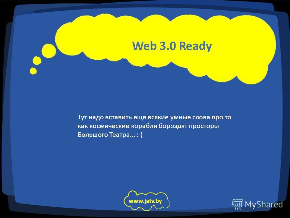 www.jatv.by Тут надо вставить еще всякие умные слова про то как космические корабли бороздят просторы Большого Театра... :-) Web 3.0 Ready