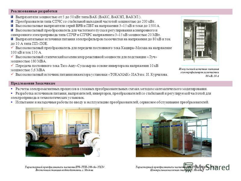 Реализованные разработки Выпрямители мощностью от 5 до 50 кВт типа ВАК (ВАКС, ВАКЭП, ВАКЭЛ ). Преобразователи типа СПЧС со стабильной выходной частотой мощностью до 200 кВт. Высоковольтные выпрямители серий ВРВ и ПВТ на напряжения 3–15 кВ и токи до 1