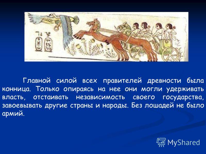Главной силой всех правителей древности была конница. Только опираясь на нее они могли удерживать власть, отстаивать независимость своего государства, завоевывать другие страны и народы. Без лошадей не было армий.
